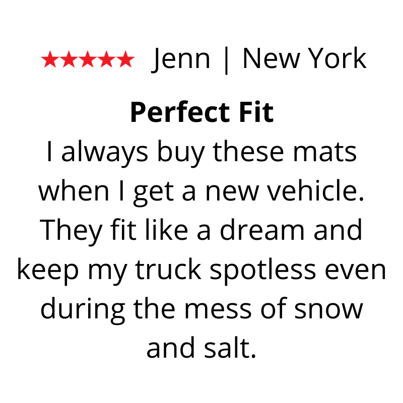 Jenn's Review. I always buy these mats when I get a new vehicle. They fit like a dream and keep my truck spotless even during the mess of snow and salt.